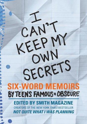I Can't Keep My Own Secrets: Six-Word Memoirs by Teens Famous & Obscure