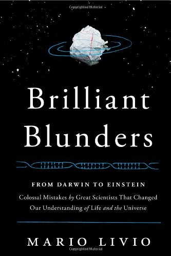Brilliant Blunders: From Darwin to Einstein—Colossal Mistakes from Great Scientists that Changed Our Understanding of Life and the Universe