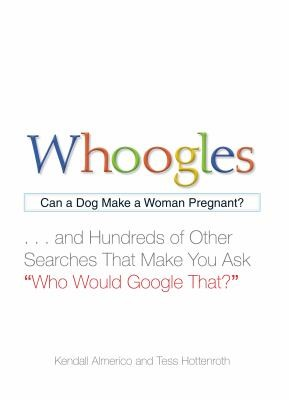 "Whoogles: Can a Dog Make a Woman Pregnant - And Hundreds of Other Searches That Make You Ask ""Who Would Google That?"""