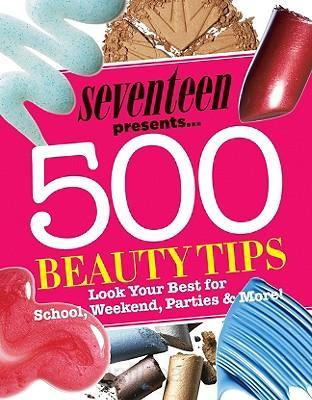 Seventeen Presents... 500 Beauty Tips: Look Your Best for School, Weekend, Parties & More